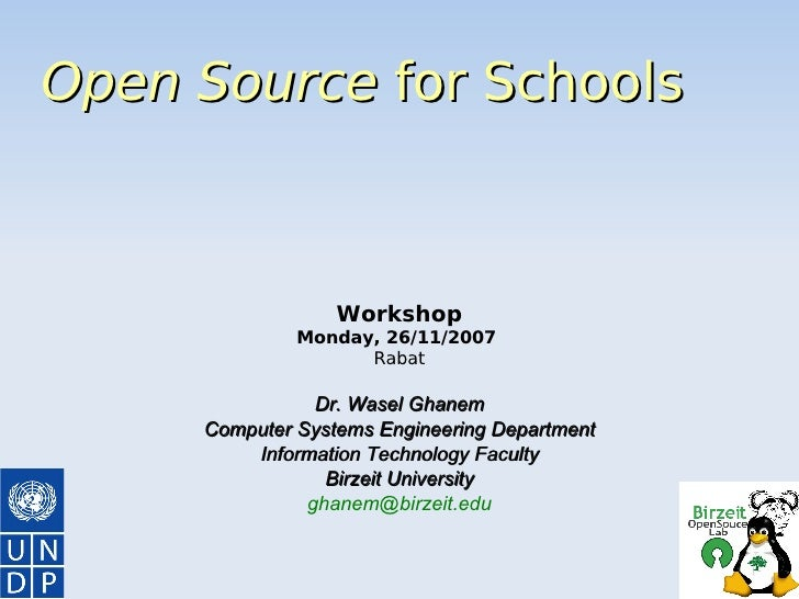 Open Source  for Schools Workshop Monday, 26/11/2007  Rabat Dr. Wasel Ghanem Computer Systems Engineering Department Infor...