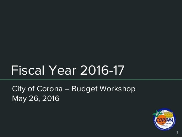 Fiscal Year 2016-17 City of Corona – Budget Workshop May 26, 2016 1