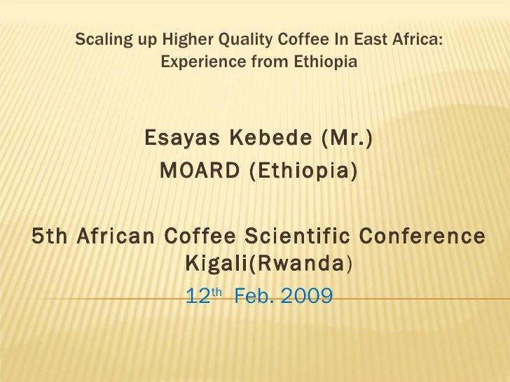 Scaling up Higher Quality Coffee In East Africa: Experience from Ethiopia <ul><li>Esayas Kebede (Mr.) </li></ul><ul><li>MO...