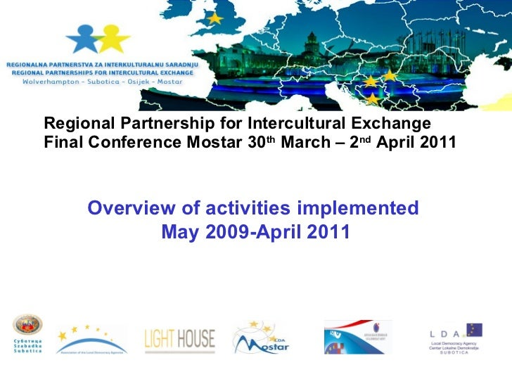 Regional Partnership for Intercultural Exchange Final Conference Mostar 30 th  March – 2 nd  April 2011  Overview of acti...