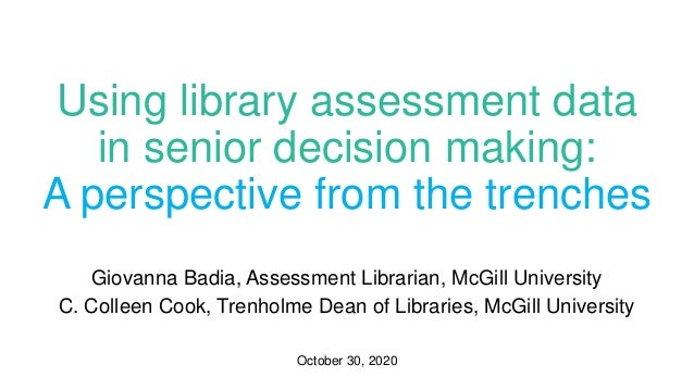 Using library assessment data in senior decision making: A perspective from the trenches Giovanna Badia, Assessment Librar...