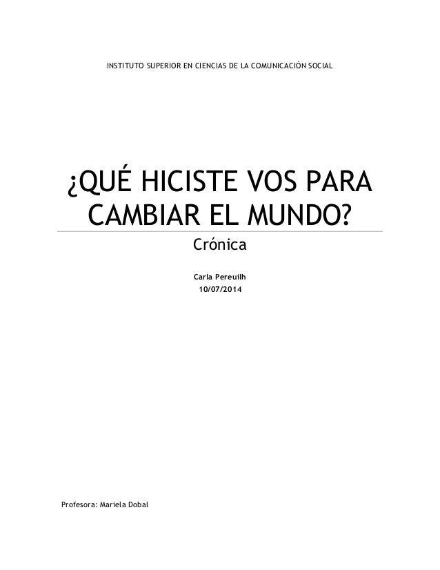 INSTITUTO SUPERIOR EN CIENCIAS DE LA COMUNICACIÓN SOCIAL ¿QUÉ HICISTE VOS PARA CAMBIAR EL MUNDO? Crónica Carla Pereuilh 10...