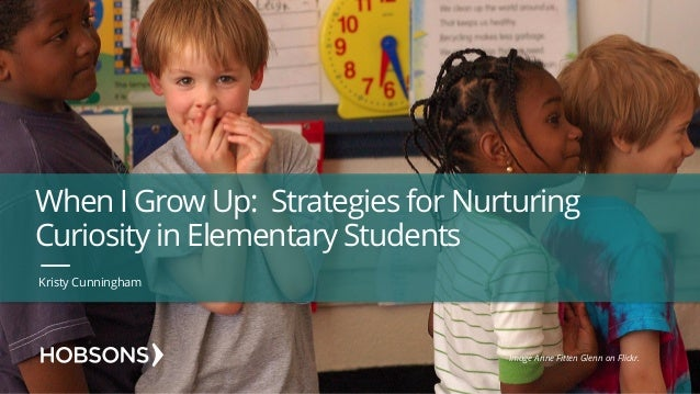 When I Grow Up: Strategies for Nurturing Curiosity in Elementary Students Kristy Cunningham Image Anne Fitten Glenn on Fli...