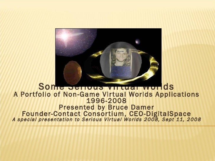 Some Serious Virtual Worlds A Portfolio of Non-Game Virtual Worlds Applications 1996-2008 Presented by Bruce Damer Founder...