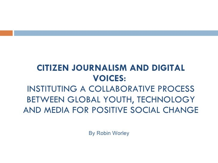 CITIZEN JOURNALISM AND DIGITAL VOICES:  INSTITUTING A COLLABORATIVE PROCESS BETWEEN GLOBAL YOUTH, TECHNOLOGY AND MEDIA FOR...