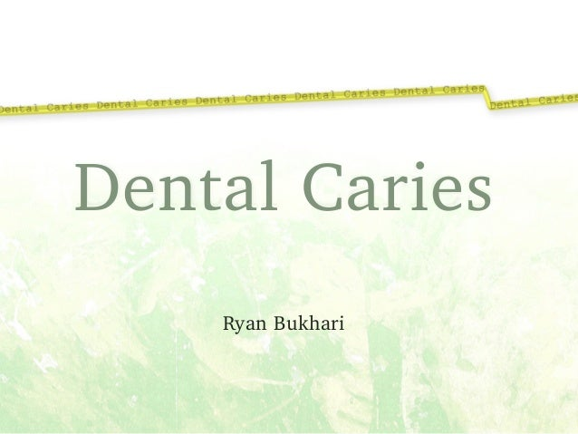 Dental Caries ! Ryan Bukhari