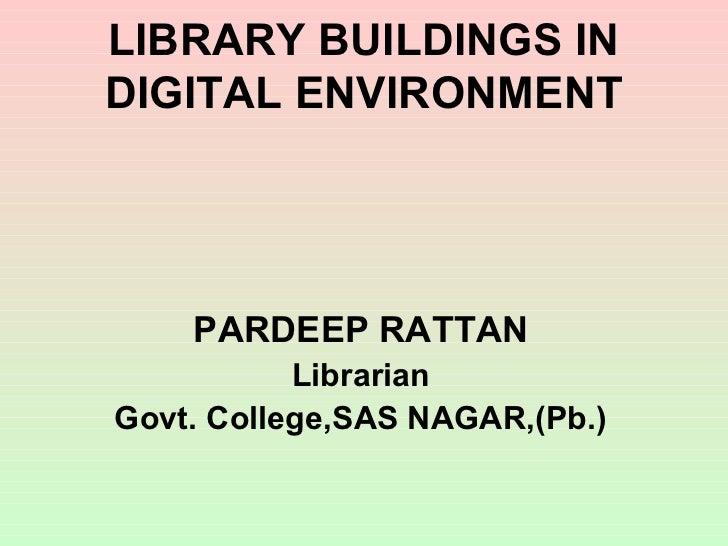 LIBRARY BUILDINGS INDIGITAL ENVIRONMENT    PARDEEP RATTAN           LibrarianGovt. College,SAS NAGAR,(Pb.)