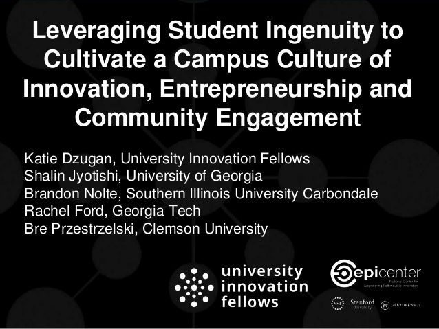 Leveraging Student Ingenuity to Cultivate a Campus Culture of Innovation, Entrepreneurship and Community Engagement Katie ...
