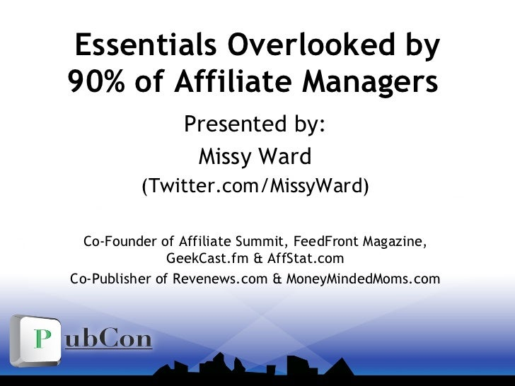 Essentials Overlooked by 90% of Affiliate Managers  Presented by: Missy Ward (Twitter.com/MissyWard) Co-Founder of Affilia...