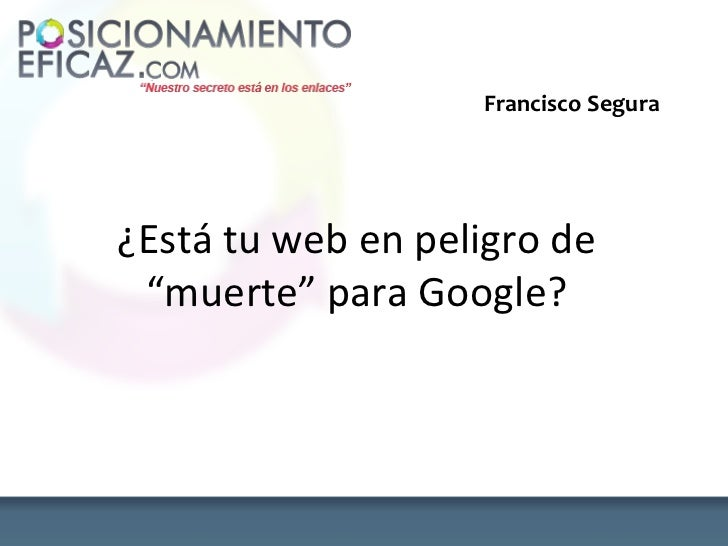 "Francisco Segura¿Está tu web en peligro de ""muerte"" para Google?"