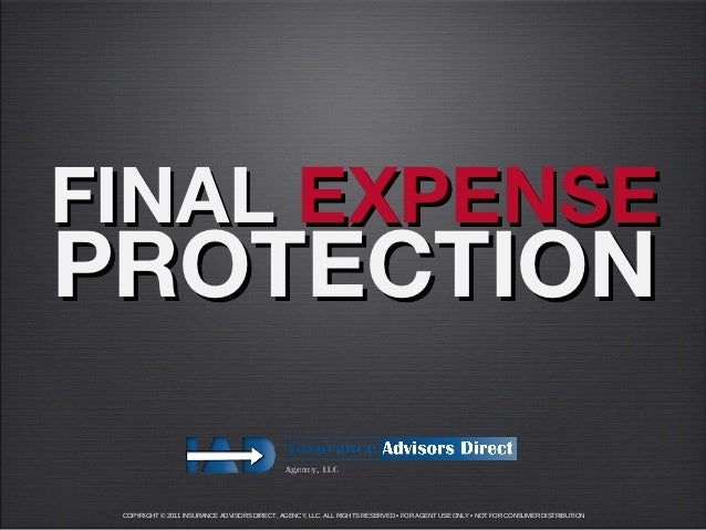 FINAL EXPENSEPROTECTION COPYRIGHT © 2011 INSURANCE ADVISORS DIRECT, AGENCY, LLC. ALL RIGHTS RESERVED • FOR AGENT USE ONLY ...