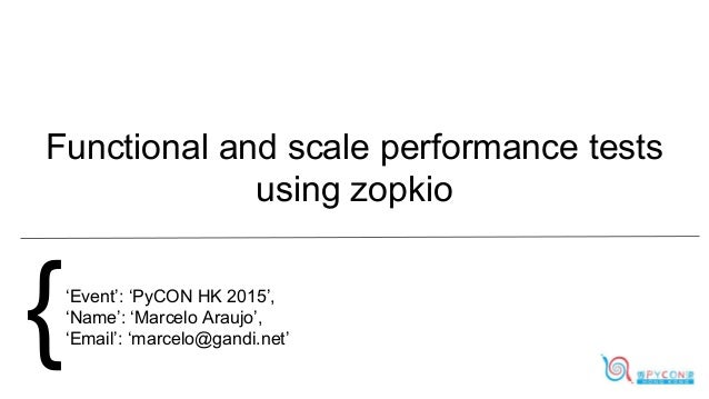 Functional and scale performance tests using zopkio {'Event': 'PyCON HK 2015', 'Name': 'Marcelo Araujo', 'Email': 'marcelo...