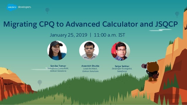 Migrating CPQ to Advanced Calculator and JSQCP January 25, 2019 | 11:00 a.m. IST Satya Sekhar Developer Evangelist, Salesf...