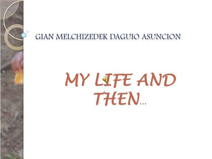 GIAN MELCHIZEDEK DAGUIO ASUNCION<br />MY LIFE AND THEN…<br />
