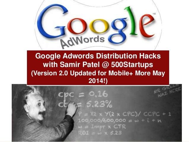 www.meetsamir.com Twitter @MEETSAMIR Google Adwords Distribution Hacks with Samir Patel @ 500Startups (Version 2.0 Updated...