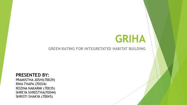 GRIHA GREEN RATING FOR INTEGRETATED HABITAT BUILDING PRESENTED BY: PRAMISTHA JOSHI(70029) RINA THAPA (70034) ROZINA NAKARM...