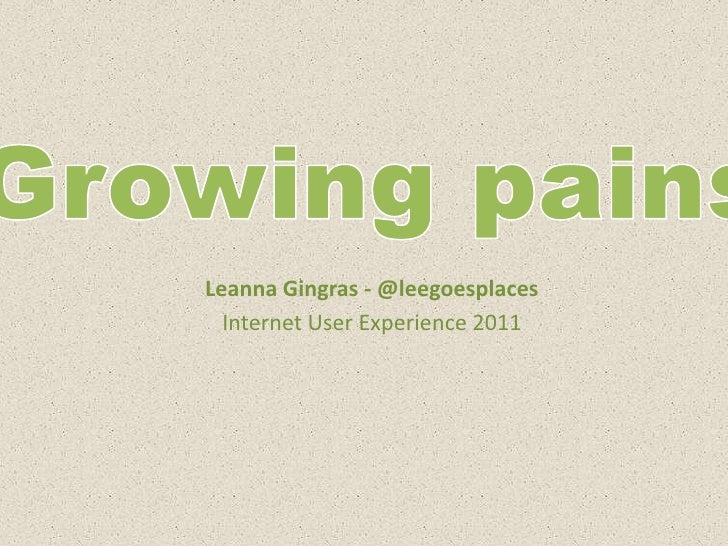 Growing pains<br />Leanna Gingras - @leegoesplaces<br />Internet User Experience 2011<br />