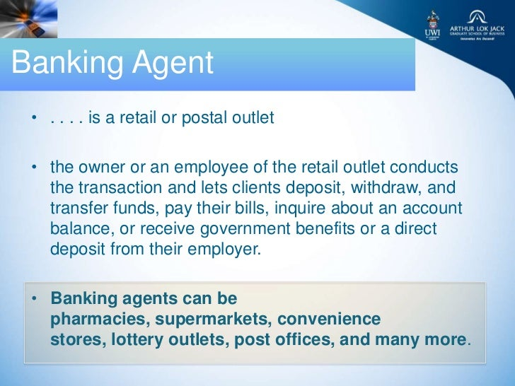 Banking Agent • . . . . is a retail or postal outlet • the owner or an employee of the retail outlet conducts   the transa...