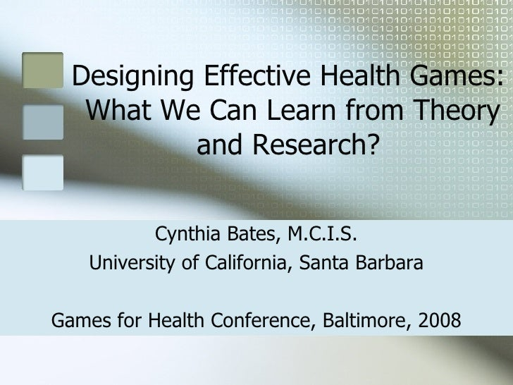 Designing Effective Health Games:  What We Can Learn from Theory and Research? Cynthia Bates, M.C.I.S. University of Calif...