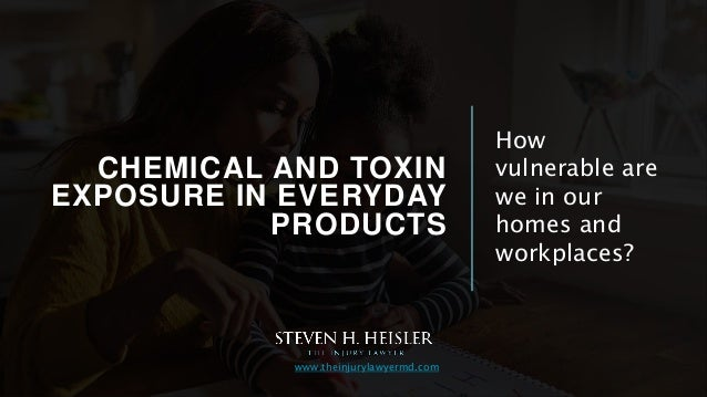 CHEMICAL AND TOXIN EXPOSURE IN EVERYDAY PRODUCTS How vulnerable are we in our homes and workplaces? www.theinjurylawyermd....