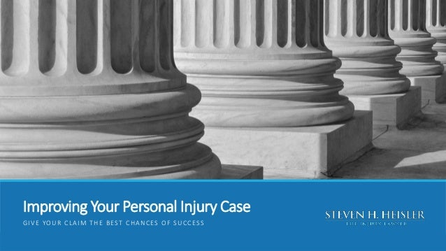 Improving Your Personal Injury Case GIVE YOUR CLAIM THE BEST CHANCES OF SUCCESS