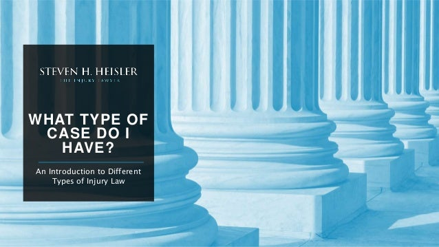 WHAT TYPE OF CASE DO I HAVE? An Introduction to Different Types of Injury Law
