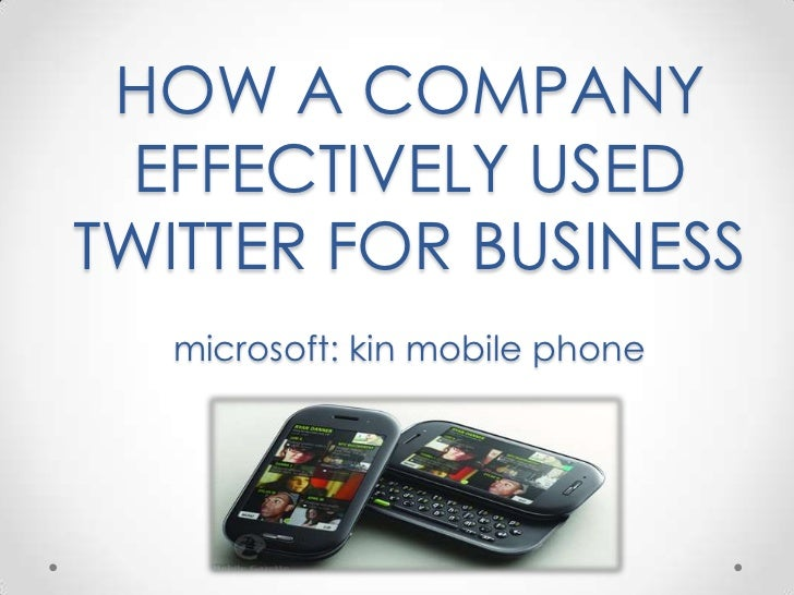 HOW A COMPANY  EFFECTIVELY USEDTWITTER FOR BUSINESS  microsoft: kin mobile phone
