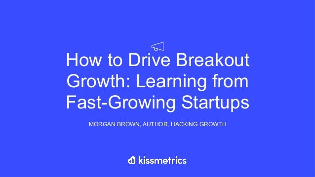 How to Drive Breakout Growth: Learning from Fast-Growing Startups MORGAN BROWN, AUTHOR, HACKING GROWTH