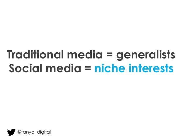Traditional media = generalists Social media = niche interests @tanya_digital