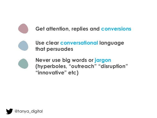 Get attention, replies and conversions Use clear conversational language that persuades Never use big words or jargon (hyp...