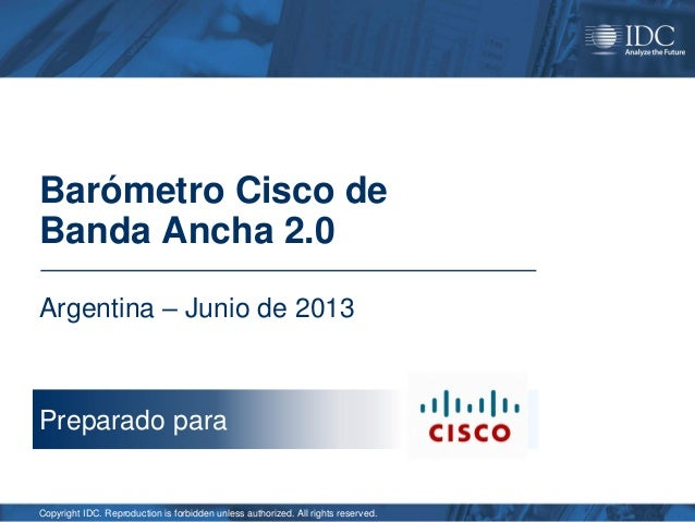Barómetro Cisco de Banda Ancha 2.0 Argentina – Junio de 2013  Preparado para  Copyright IDC. Reproduction is forbidden unl...