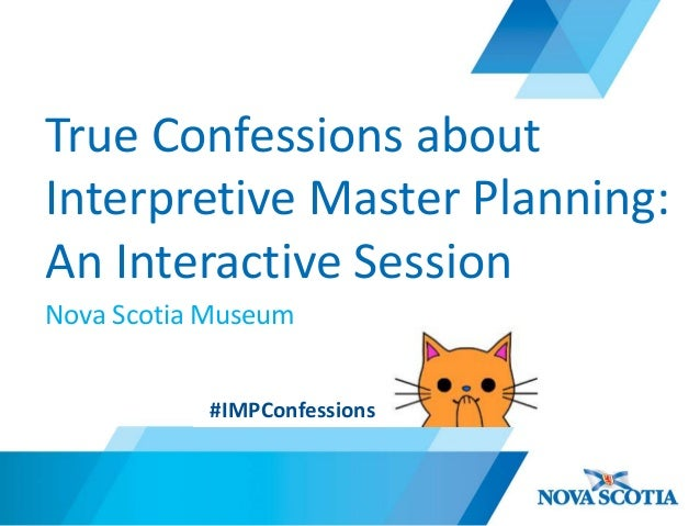 True Confessions about Interpretive Master Planning: An Interactive Session Nova Scotia Museum #IMPConfessions