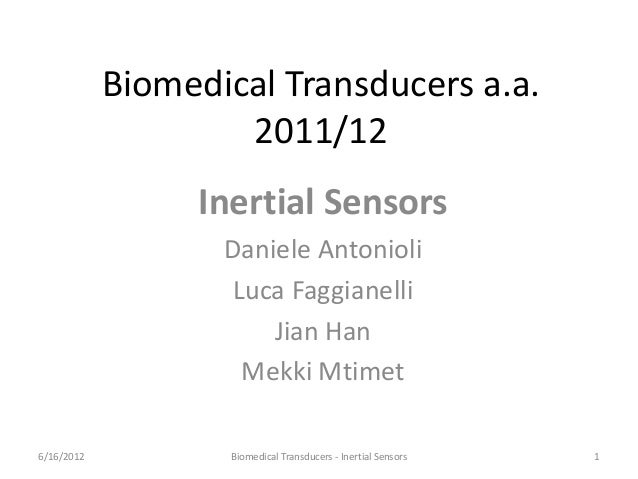 Biomedical Transducers a.a. 2011/12 Inertial Sensors Daniele Antonioli Luca Faggianelli Jian Han Mekki Mtimet 6/16/2012 1B...