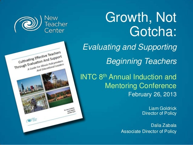 Growth, Not          Gotcha:Evaluating and Supporting       Beginning TeachersINTC 8th Annual Induction and       Mentorin...