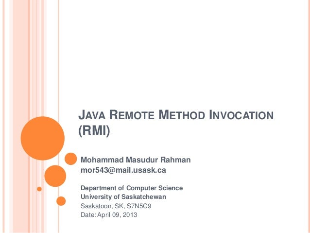 JAVA REMOTE METHOD INVOCATION (RMI) Mohammad Masudur Rahman mor543@mail.usask.ca Department of Computer Science University...