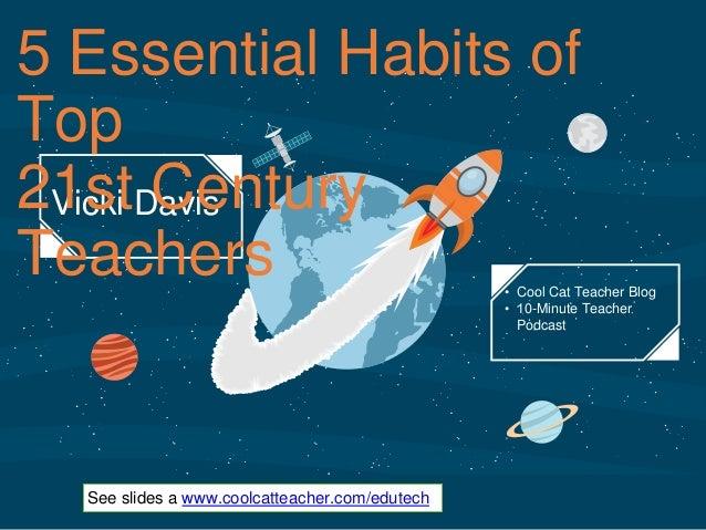 ‹#› Vicki Davis 5 Essential Habits of Top 21st Century Teachers • Cool Cat Teacher Blog • 10-Minute Teacher Podcast See sl...