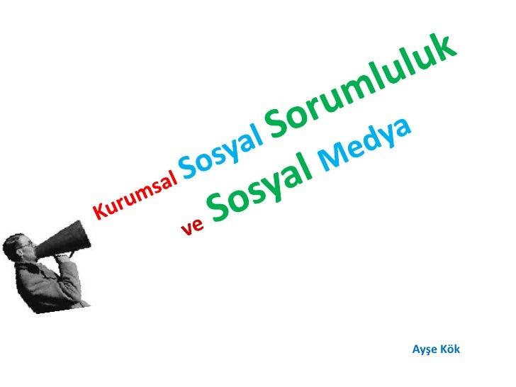 KurumsalSosyalSorumluluk ve Sosyal Medya <br />Ayşe Kök<br />