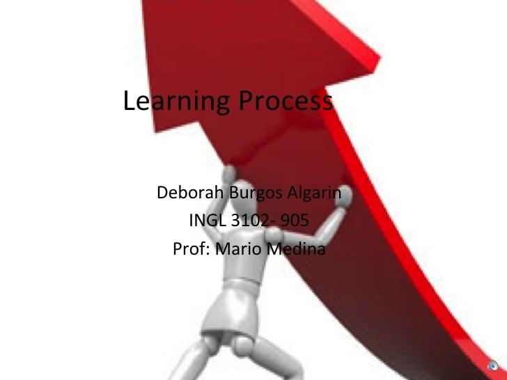 Deborah Burgos Algarin INGL 3102- 905 Prof: Mario Medina Learning Process