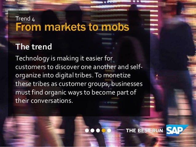 Trend 4 From markets to mobs The trend Technology is making it easier for customers to discover one another and self- orga...