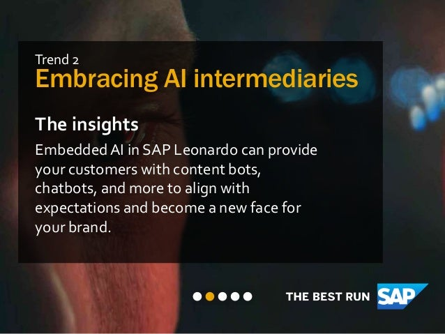 Trend 2 Embracing AI intermediaries The insights EmbeddedAI in SAP Leonardo can provide your customers with content bots, ...