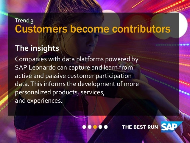 Trend 3 Customers become contributors The insights Companies with data platforms powered by SAP Leonardo can capture and l...