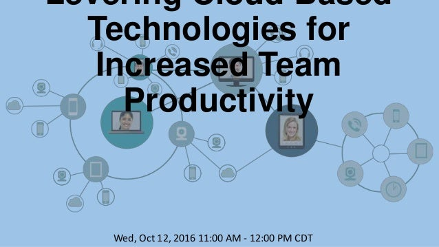 Levering Cloud Based Technologies for Increased Team Productivity Wed, Oct 12, 2016 11:00 AM - 12:00 PM CDT