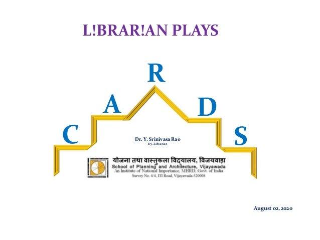L!BRAR!AN PLAYS Dr. Y. Srinivasa Rao Dy. Librarian August 02, 2020 C A R D S