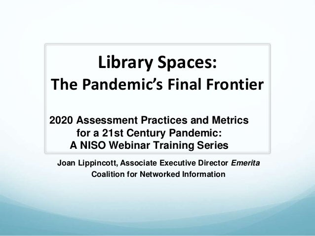 Library Spaces: The Pandemic's Final Frontier Joan Lippincott, Associate Executive Director Emerita Coalition for Networke...