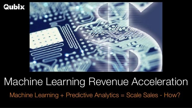 Machine Learning Revenue Acceleration Machine Learning + Predictive Analytics = Scale Sales - How?