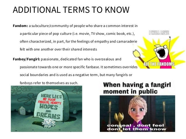 ADDITIONAL TERMS TO KNOW Fandom: a subculture/community of people who share a common interest in a particular piece of pop...