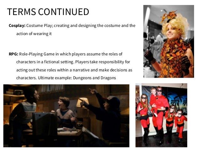 TERMS CONTINUED Cosplay: Costume Play; creating and designing the costume and the action of wearing it RPG: Role-Playing G...