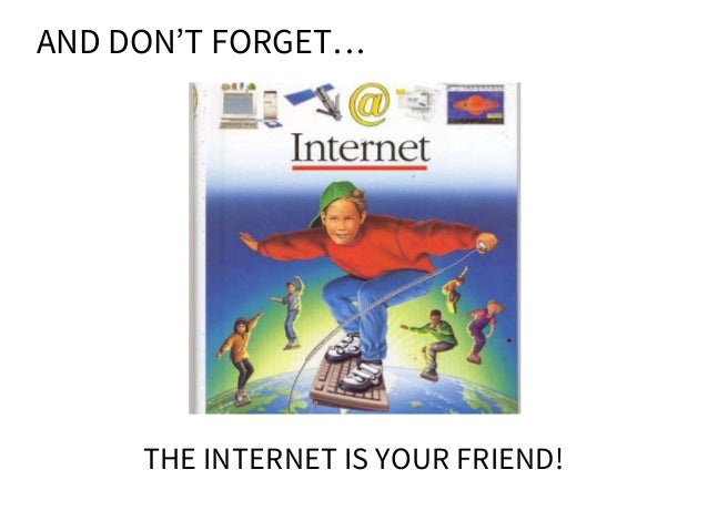 AND DON'T FORGET… THE INTERNET IS YOUR FRIEND!