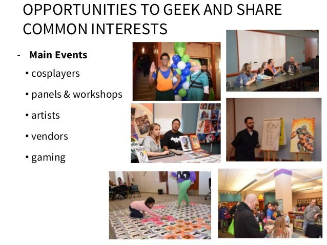 OPPORTUNITIES TO GEEK AND SHARE COMMON INTERESTS - Main Events • cosplayers • panels & workshops • artists • vendors • gam...