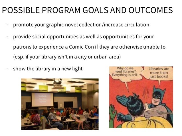 POSSIBLE PROGRAM GOALS AND OUTCOMES - promote your graphic novel collection/increase circulation - provide social opportun...